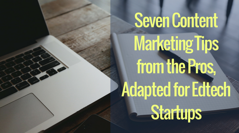 Seven Content Marketing Tips from the Pros, Adapted for Edtech Startups