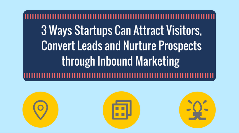 3 Ways Startups Can Attract Visitors, Convert Leads and Nurture Prospects through Inbound Marketing