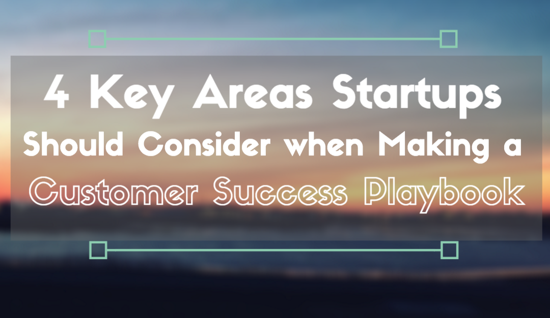 Four Key Areas Startups Should Consider when Creating a Customer Success Playbook